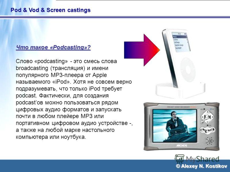 © Alexey N. Kostikov Pod & Vod & Screen castings Что такое «Podcasting»? Слово «podcasting» - это смесь слова broadcasting (трансляция) и имени популярного MP3-плеера от Apple называемого «iPod». Хотя не совсем верно подразумевать, что только iPod тр