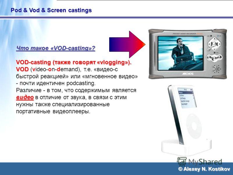 © Alexey N. Kostikov Pod & Vod & Screen castings Что такое «VOD-casting»? VOD-casting (также говорят «vlogging»). VOD VOD (video-on-demand), т.е. «видео-с быстрой реакцией» или «мгновенное видео» - почти идентичен podcasting. видео Различие - в том,
