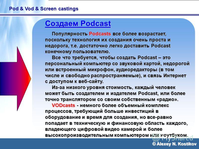 © Alexey N. Kostikov Pod & Vod & Screen castings Создаем Podcast Популярность Podcasts все более возрастает, поскольку технология их создания очень проста и недорога, т.е. достаточно легко доставить Podcast конечному пользователю. Популярность Podcas