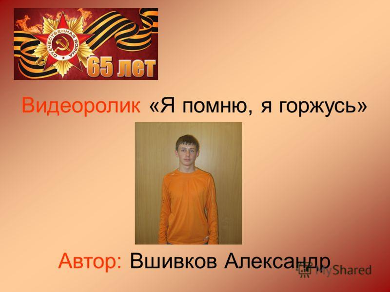 Видеоролик «Я помню, я горжусь» Автор: Вшивков Александр