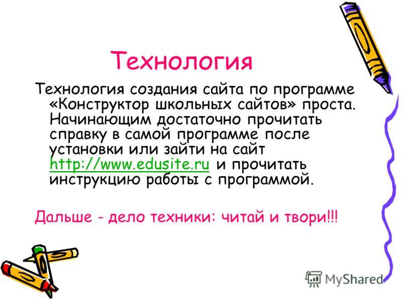 Технология Технология создания сайта по программе «Конструктор школьных сайтов» проста. Начинающим достаточно прочитать справку в самой программе после установки или зайти на сайт http://www.edusite.ru и прочитать инструкцию работы с программой. http