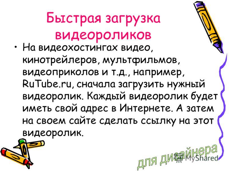 Быстрая загрузка видеороликов На видеохостингах видео, кинотрейлеров, мультфильмов, видеоприколов и т.д., например, RuTube.ru, сначала загрузить нужный видеоролик. Каждый видеоролик будет иметь свой адрес в Интернете. А затем на своем сайте сделать с