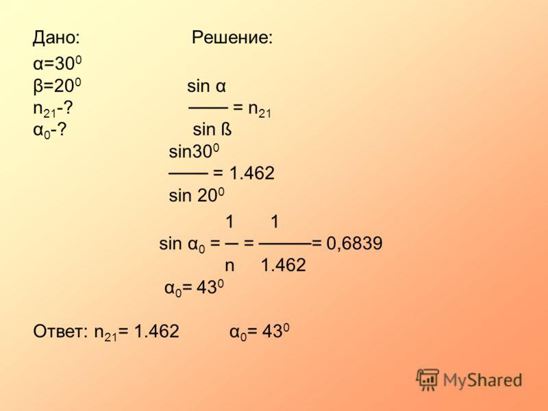 Дано: Решение: α=30 0 β=20 0 sin α n 21 -? = n 21 α 0 -? sin ß sin30 0 = 1.462 sin 20 0 1 1 sin α 0 = = = 0,6839 n 1.462 α 0 = 43 0 Ответ: n 21 = 1.462 α 0 = 43 0