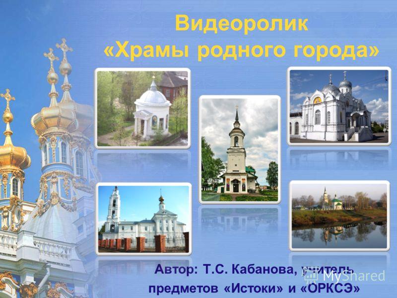 Видеоролик «Храмы родного города» Автор: Т.С. Кабанова, учитель предметов «Истоки» и «ОРКСЭ»