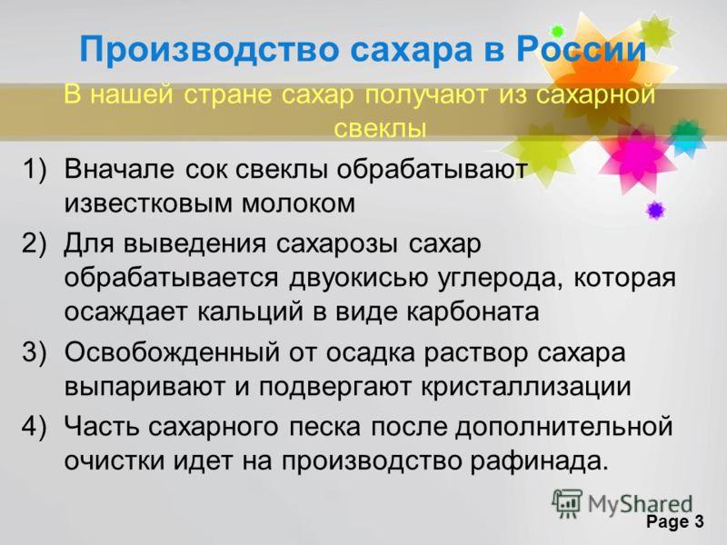 Page 3 Производство сахара в России В нашей стране сахар получают из сахарной свеклы 1)Вначале сок свеклы обрабатывают известковым молоком 2)Для выведения сахарозы сахар обрабатывается двуокисью углерода, которая осаждает кальций в виде карбоната 3)О
