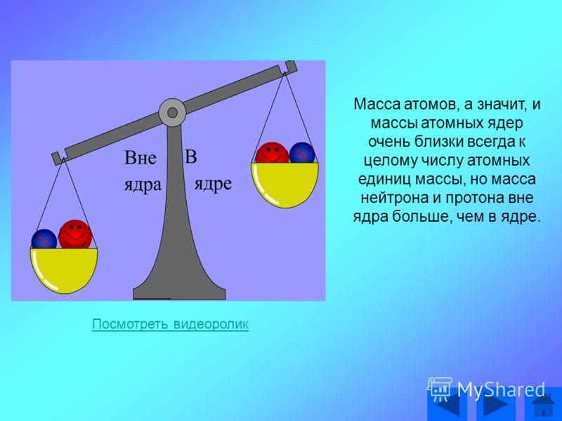 Масса атомов, а значит, и массы атомных ядер очень близки всегда к целому числу атомных единиц массы, но масса нейтрона и протона вне ядра больше, чем в ядре. Посмотреть видеоролик