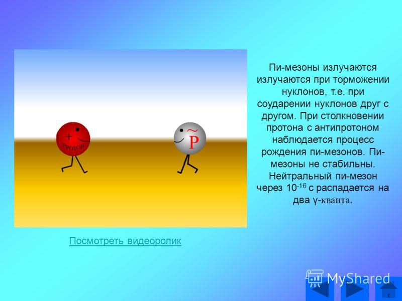 Пи-мезоны излучаются излучаются при торможении нуклонов, т.е. при соударении нуклонов друг с другом. При столкновении протона с антипротоном наблюдается процесс рождения пи-мезонов. Пи- мезоны не стабильны. Нейтральный пи-мезон через 10 -16 с распада