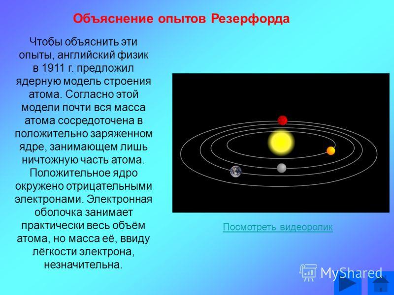 Чтобы объяснить эти опыты, английский физик в 1911 г. предложил ядерную модель строения атома. Согласно этой модели почти вся масса атома сосредоточена в положительно заряженном ядре, занимающем лишь ничтожную часть атома. Положительное ядро окружено