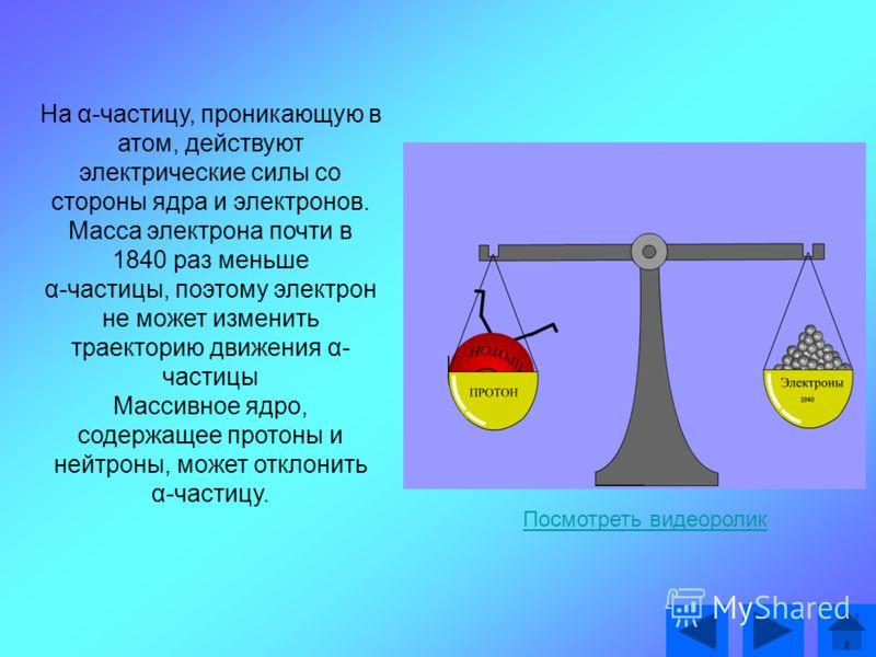На α-частицу, проникающую в атом, действуют электрические силы со стороны ядра и электронов. Масса электрона почти в 1840 раз меньше α-частицы, поэтому электрон не может изменить траекторию движения α- частицы Массивное ядро, содержащее протоны и ней