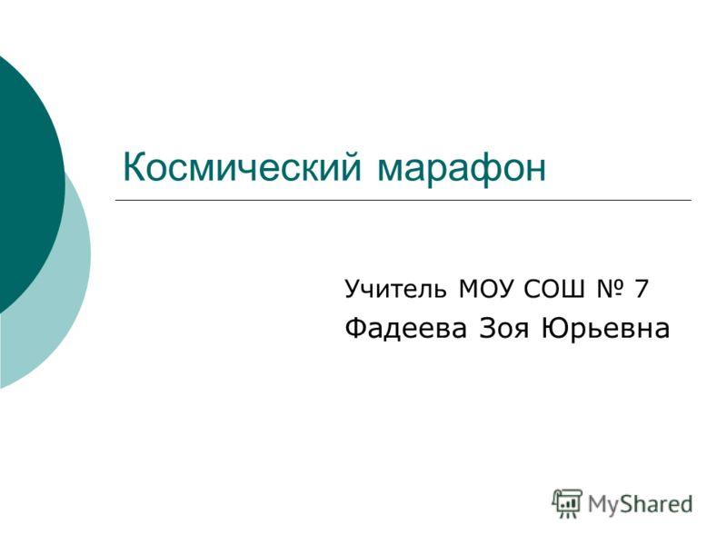 Учитель МОУ СОШ 7 Фадеева Зоя Юрьевна Космический марафон