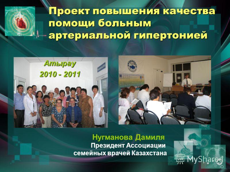 Проект повышения качества помощи больным артериальной гипертонией Нугманова Дамиля Президент Ассоциации семейных врачей Казахстана Атырау 2010 - 2011