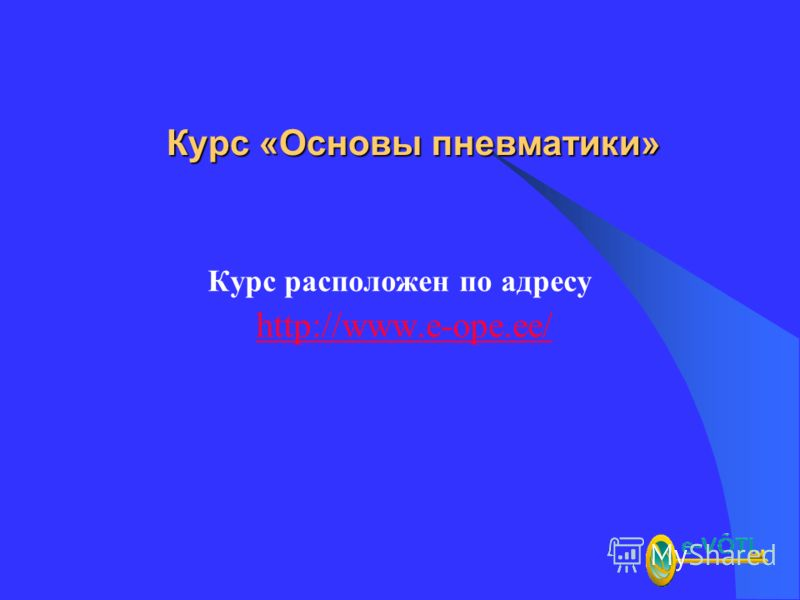 Курс «Основы пневматики» Курс расположен по адресу http://www.e-ope.ee/