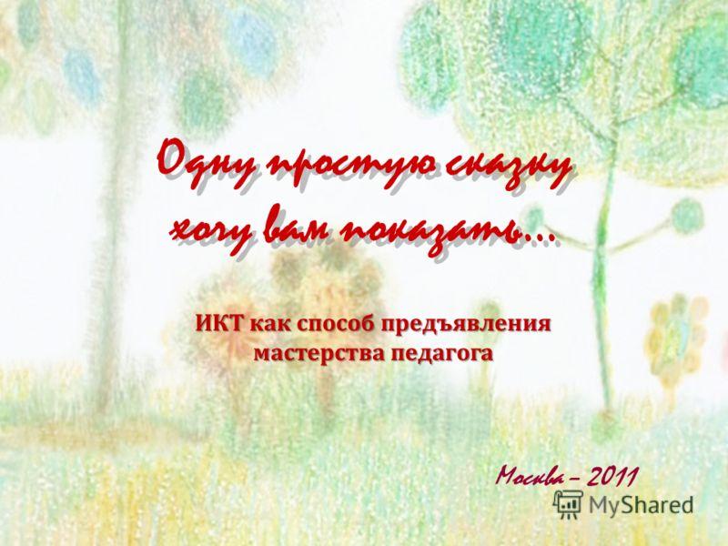 Одну простую сказку хочу вам показать… Москва – 2011 ИКТ как способ предъявления мастерства педагога