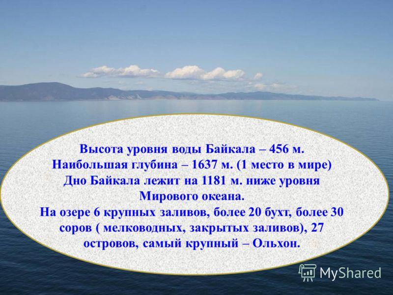 Высота уровня воды Байкала – 456 м. Наибольшая глубина – 1637 м. (1 место в мире) Дно Байкала лежит на 1181 м. ниже уровня Мирового океана. На озере 6 крупных заливов, более 20 бухт, более 30 соров ( мелководных, закрытых заливов), 27 островов, самый