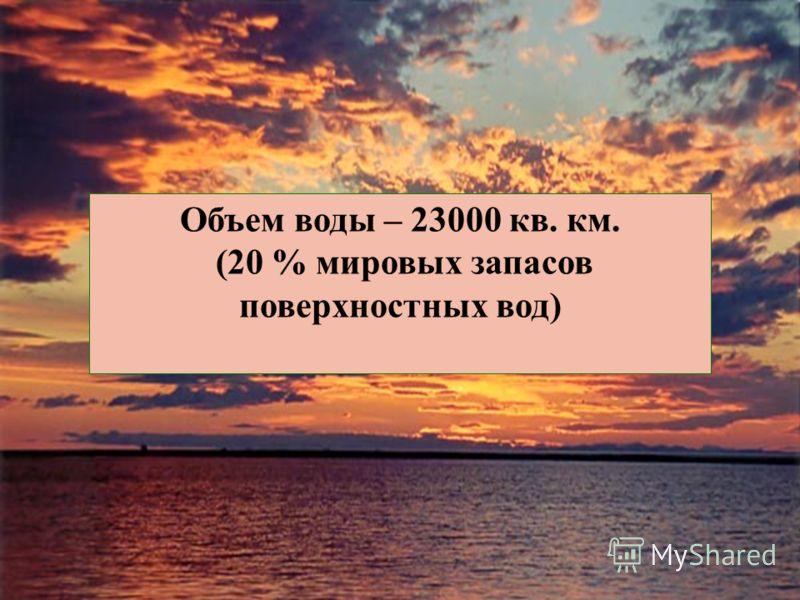 Объем воды – 23000 кв. км. (20 % мировых запасов поверхностных вод)