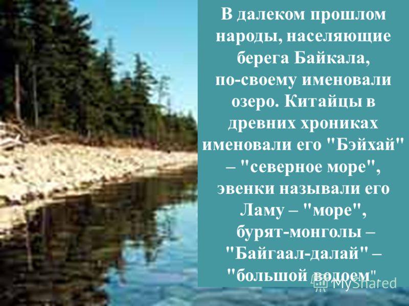 В далеком прошлом народы, населяющие берега Байкала, по-своему именовали озеро. Китайцы в древних хрониках именовали его Бэйхай – северное море, эвенки называли его Ламу – море, бурят-монголы – Байгаал-далай – большой водоем .