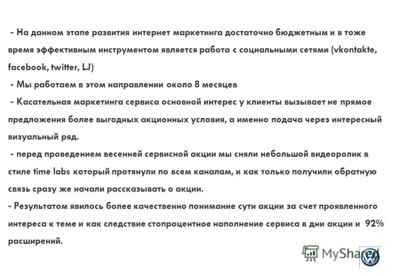 - На данном этапе развития интернет маркетинга достаточно бюджетным и в тоже время эффективным инструментом является работа с социальными сетями (vkontakte, facebook, twitter, LJ) - Мы работаем в этом направлении около 8 месяцев - Касательная маркети