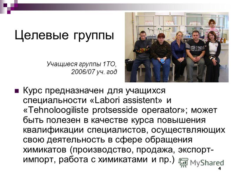 4 Целевые группы Курс предназначен для учащихся специальности «Labori assistent» и «Tehnoloogiliste protsesside operaator»; может быть полезен в качестве курса повышения квалификации специалистов, осуществляющих свою деятельность в сфере обращения хи