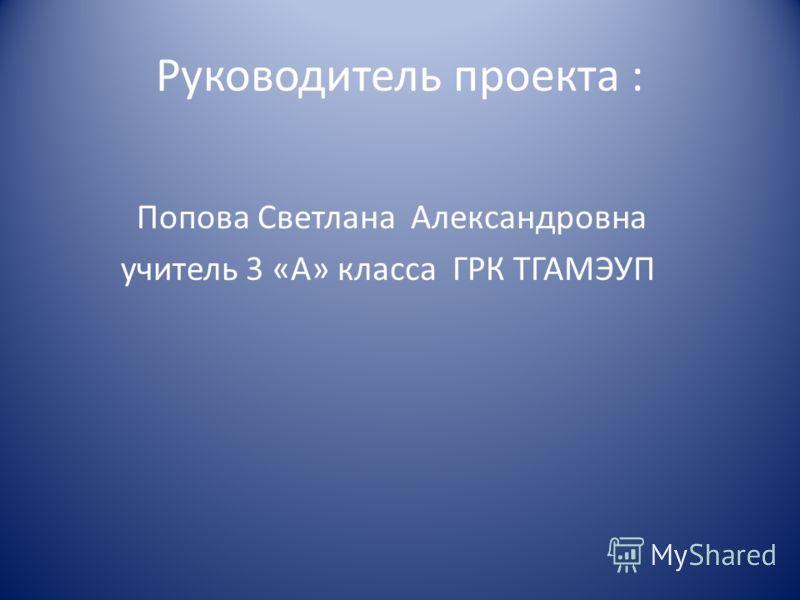 Руководитель проекта : Попова Светлана Александровна учитель 3 «А» класса ГРК ТГАМЭУП