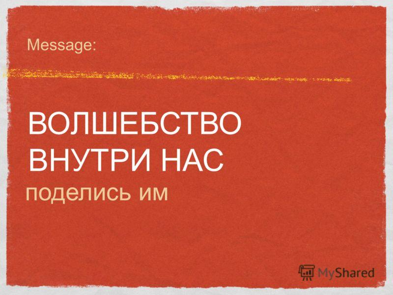 Message: ВОЛШЕБСТВО ВНУТРИ НАС поделись им