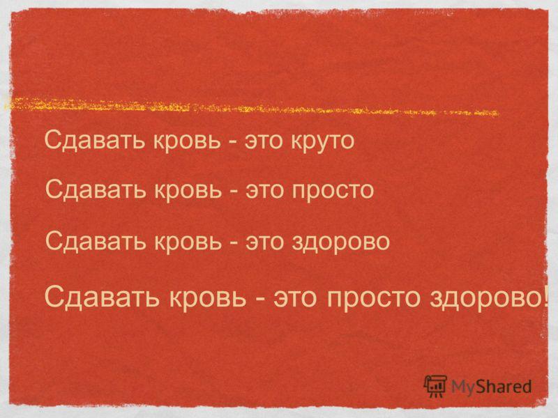 Сдавать кровь - это круто Сдавать кровь - это просто Сдавать кровь - это здорово Сдавать кровь - это просто здорово!