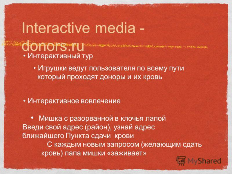 Interactive media - donors.ru Интерактивный тур Игрушки ведут пользователя по всему пути который проходят доноры и их кровь Интерактивное вовлечение Мишка с разорванной в клочья лапой Введи свой адрес (район), узнай адрес ближайшего Пункта сдачи кров