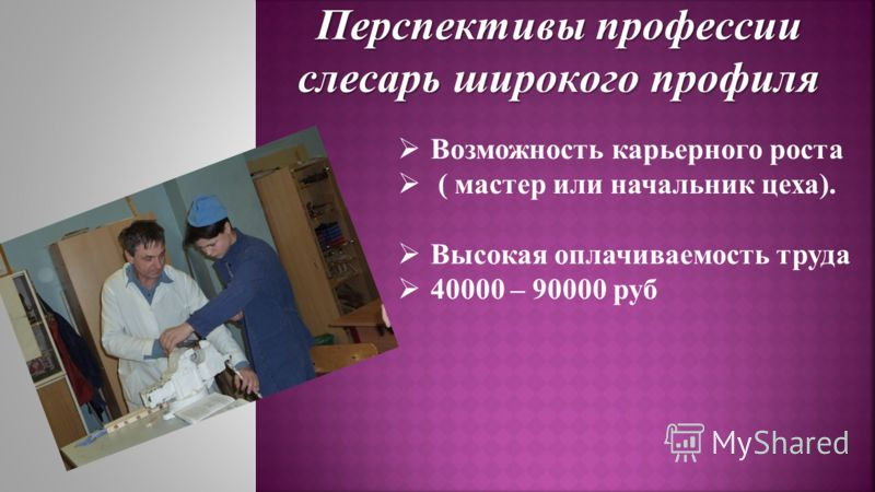 Перспективы профессии слесарь широкого профиля Возможность карьерного роста ( мастер или начальник цеха). Высокая оплачиваемость труда 40000 – 90000 руб