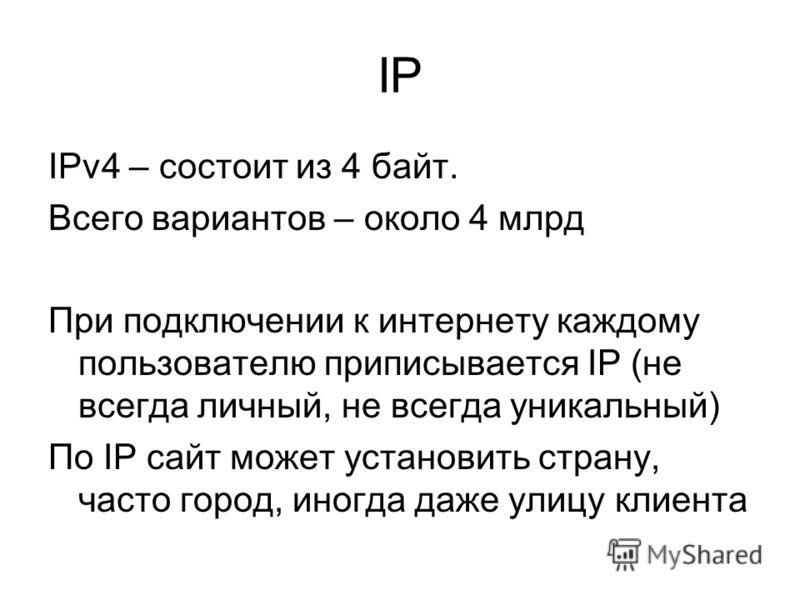 IP IPv4 – состоит из 4 байт. Всего вариантов – около 4 млрд При подключении к интернету каждому пользователю приписывается IP (не всегда личный, не всегда уникальный) По IP сайт может установить страну, часто город, иногда даже улицу клиента