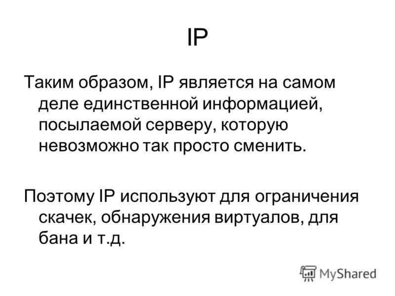 IP Таким образом, IP является на самом деле единственной информацией, посылаемой серверу, которую невозможно так просто сменить. Поэтому IP используют для ограничения скачек, обнаружения виртуалов, для бана и т.д.