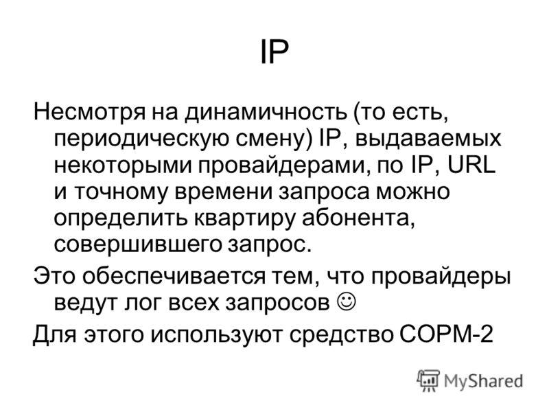 IP Несмотря на динамичность (то есть, периодическую смену) IP, выдаваемых некоторыми провайдерами, по IP, URL и точному времени запроса можно определить квартиру абонента, совершившего запрос. Это обеспечивается тем, что провайдеры ведут лог всех зап