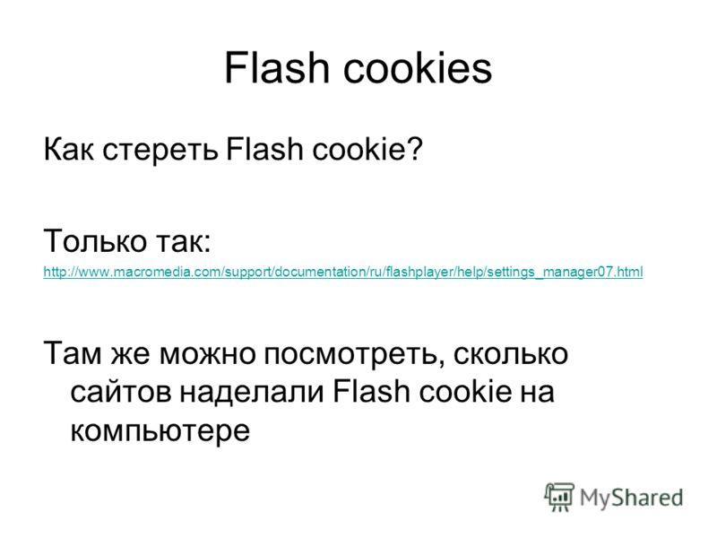 Flash cookies Как стереть Flash cookie? Только так: http://www.macromedia.com/support/documentation/ru/flashplayer/help/settings_manager07.html Там же можно посмотреть, сколько сайтов наделали Flash cookie на компьютере