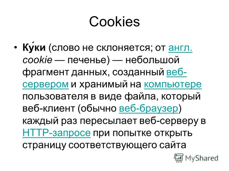 Cookies Ку́ки (слово не склоняется; от англ. cookie печенье) небольшой фрагмент данных, созданный веб- сервером и хранимый на компьютере пользователя в виде файла, который веб-клиент (обычно веб-браузер) каждый раз пересылает веб-серверу в HTTP-запро