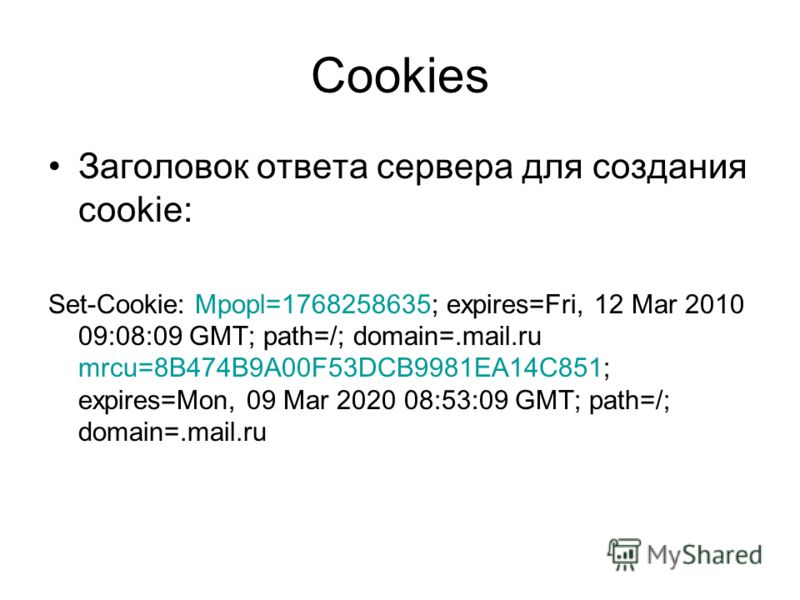 Cookies Заголовок ответа сервера для создания cookie: Set-Cookie: Mpopl=1768258635; expires=Fri, 12 Mar 2010 09:08:09 GMT; path=/; domain=.mail.ru mrcu=8B474B9A00F53DCB9981EA14C851; expires=Mon, 09 Mar 2020 08:53:09 GMT; path=/; domain=.mail.ru