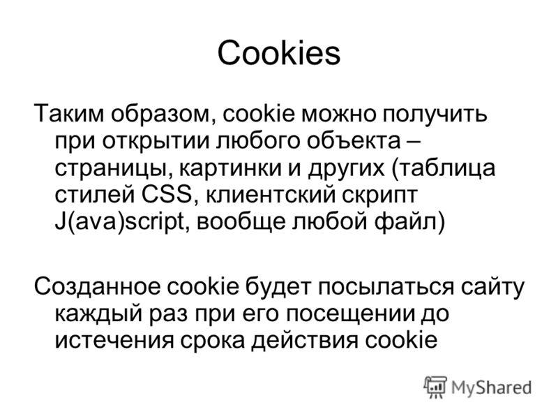 Cookies Таким образом, cookie можно получить при открытии любого объекта – страницы, картинки и других (таблица стилей CSS, клиентский скрипт J(ava)script, вообще любой файл) Созданное cookie будет посылаться сайту каждый раз при его посещении до ист