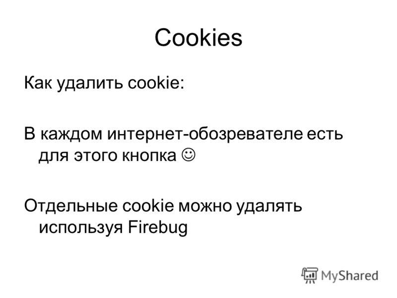 Cookies Как удалить cookie: В каждом интернет-обозревателе есть для этого кнопка Отдельные cookie можно удалять используя Firebug