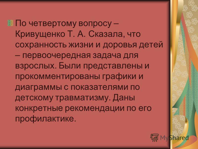 По четвертому вопросу – Кривущенко Т. А. Сказала, что сохранность жизни и доровья детей – первоочередная задача для взрослых. Были представлены и прокомментированы графики и диаграммы с показателями по детскому травматизму. Даны конкретные рекомендац