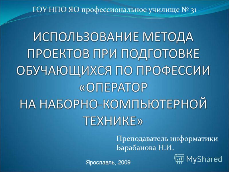 Преподаватель информатики Барабанова Н.И. ГОУ НПО ЯО профессиональное училище 31 Ярославль, 2009
