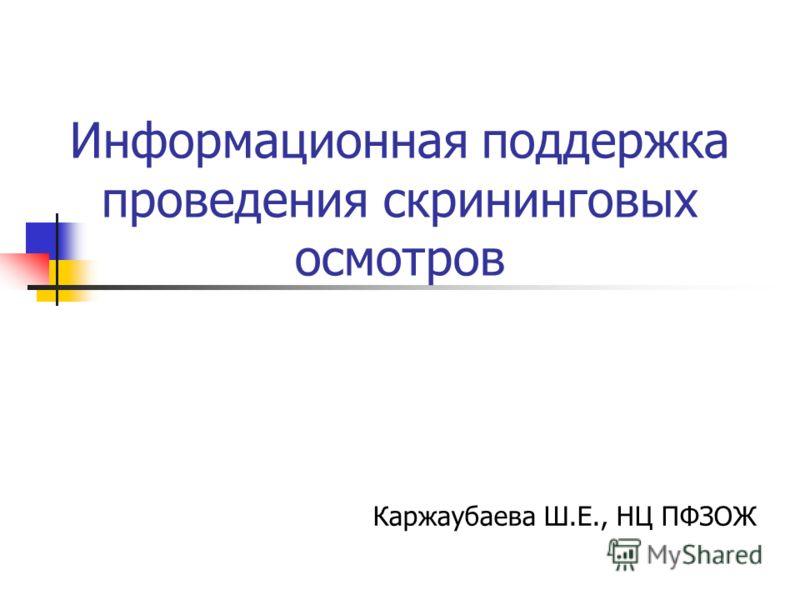 Информационная поддержка проведения скрининговых осмотров Каржаубаева Ш.Е., НЦ ПФЗОЖ