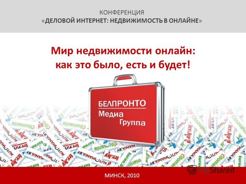 КОНФЕРЕНЦИЯ «ДЕЛОВОЙ ИНТЕРНЕТ: НЕДВИЖИМОСТЬ В ОНЛАЙНЕ» МИНСК, 2010 Мир недвижимости онлайн: как это было, есть и будет!
