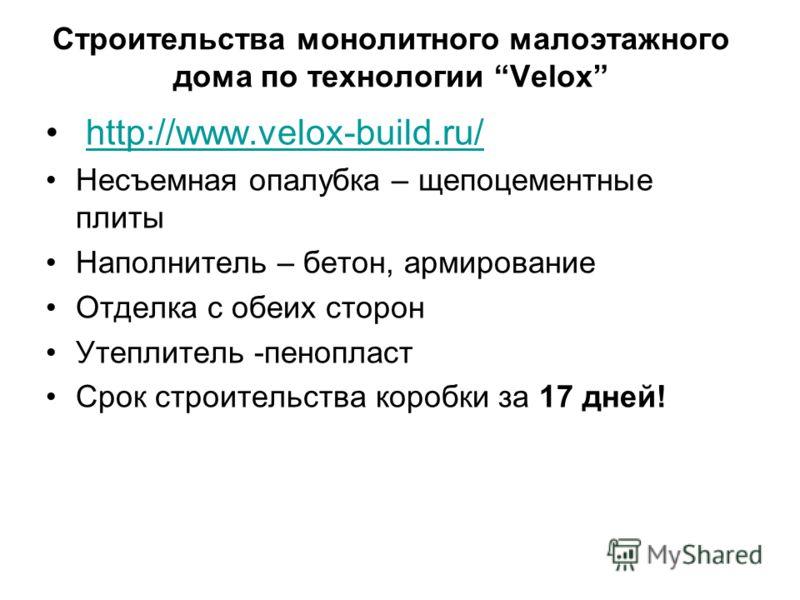 Строительства монолитного малоэтажного дома по технологии Velox http://www.velox-build.ru/ Несъемная опалубка – щепоцементные плиты Наполнитель – бетон, армирование Отделка с обеих сторон Утеплитель -пенопласт Срок строительства коробки за 17 дней!
