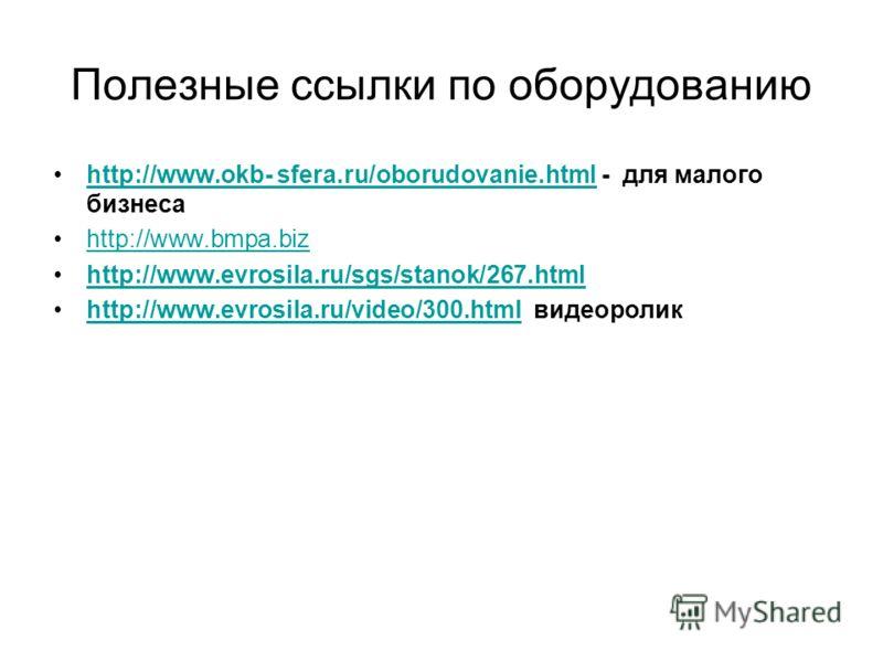 Полезные ссылки по оборудованию http://www.okb- sfera.ru/oborudovanie.html - для малого бизнесаhttp://www.okb- sfera.ru/oborudovanie.html http://www.bmpa.biz http://www.evrosila.ru/sgs/stanok/267.html http://www.evrosila.ru/video/300.html видеороликh