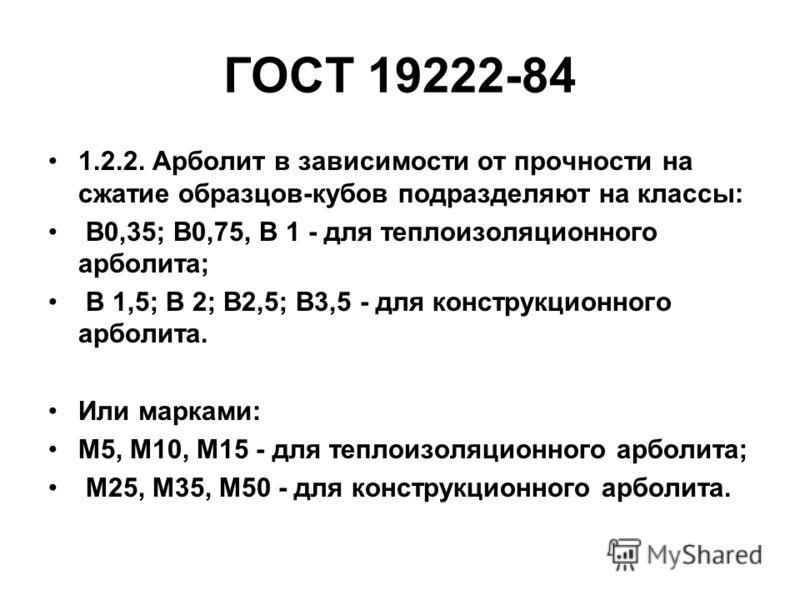 ГОСТ 19222-84 1.2.2. Арболит в зависимости от прочности на сжатие образцов-кубов подразделяют на классы: В0,35; В0,75, B 1 - для теплоизоляционного арболита; B 1,5; B 2; В2,5; В3,5 - для конструкционного арболита. Или марками: М5, М10, М15 - для тепл