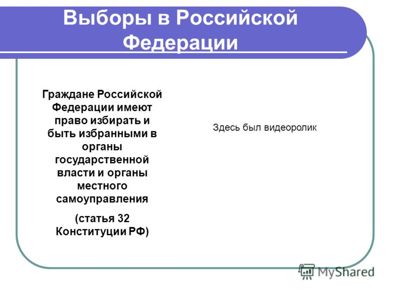 Выборы в Российской Федерации Граждане Российской Федерации имеют право избирать и быть избранными в органы государственной власти и органы местного самоуправления (статья 32 Конституции РФ) Здесь был видеоролик