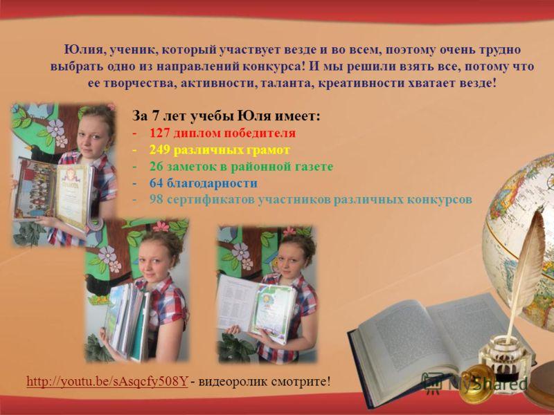 Юлия, ученик, который участвует везде и во всем, поэтому очень трудно выбрать одно из направлений конкурса! И мы решили взять все, потому что ее творчества, активности, таланта, креативности хватает везде! За 7 лет учебы Юля имеет: -127 диплом победи