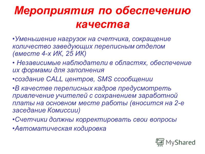 Мероприятия по обеспечению качества Уменьшение нагрузок на счетчика, сокращение количество заведующих переписным отделом (вместе 4-х ИК, 25 ИК) Независимые наблюдатели в областях, обеспечение их формами для заполнения создание САLL центров, SMS cсооб