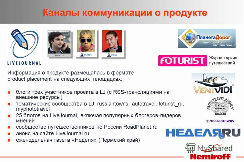 Каналы коммуникации о продукте Информация о продукте размещалась в формате product placement на следующих площадках: блоги трех участников проекта в LJ (с RSS-трансляциями на внешние ресурсы) тематические сообщества в LJ: russiantowns, autotravel, fo