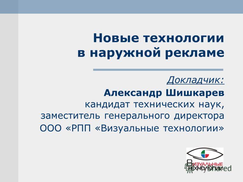 Новые технологии в наружной рекламе Докладчик: Александр Шишкарев кандидат технических наук, заместитель генерального директора ООО «РПП «Визуальные технологии»