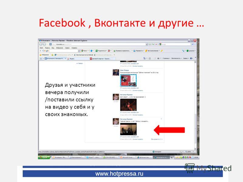 Facebook, Вконтакте и другие … Друзья и участники вечера получили /поставили ссылку на видео у себя и у своих знакомых. www.hotpressa.ru