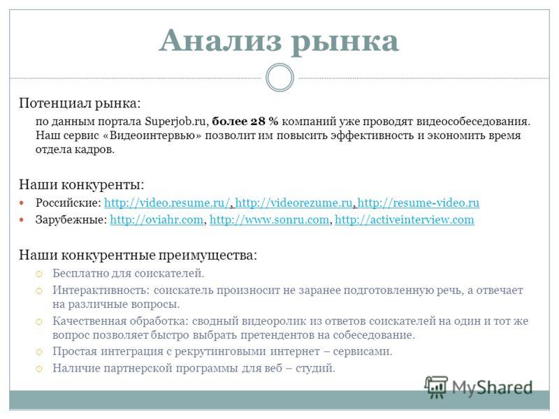 Анализ рынка Потенциал рынка: по данным портала Superjob.ru, более 28 % компаний уже проводят видеособеседования. Наш сервис «Видеоинтервью» позволит им повысить эффективность и экономить время отдела кадров. Наши конкуренты: Российские: http://video