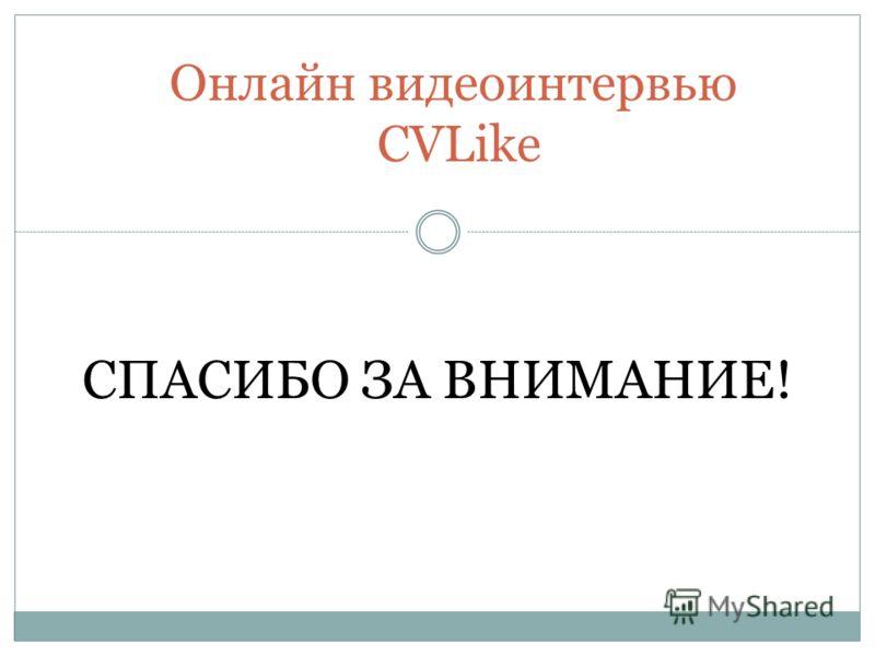 Онлайн видеоинтервью CVLike СПАСИБО ЗА ВНИМАНИЕ!